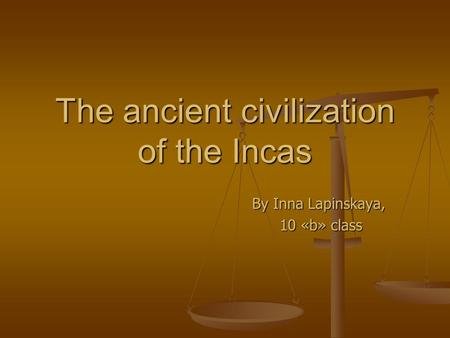 The ancient civilization of the Incas By Inna Lapinskaya, 10 «b» class 10 «b» class.