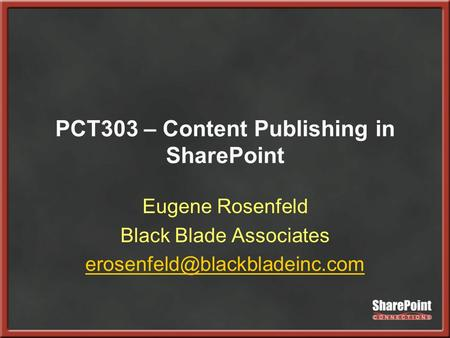 PCT303 – Content Publishing in SharePoint Eugene Rosenfeld Black Blade Associates