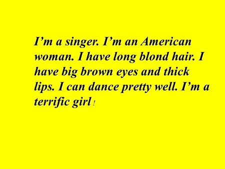 Im a singer. Im an American woman. I have long blond hair. I have big brown eyes and thick lips. I can dance pretty well. Im a terrific girl !