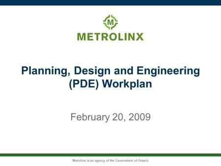 Metrolinx is an agency of the Government of Ontario Planning, Design and Engineering (PDE) Workplan February 20, 2009.