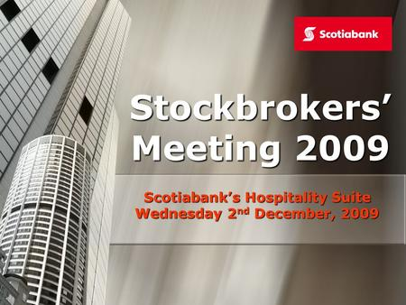 Stockbrokers Meeting 2009 Scotiabanks Hospitality Suite Wednesday 2 nd December, 2009.