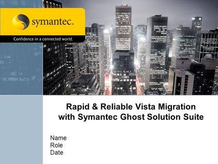 Rapid & Reliable Vista Migration with Symantec Ghost Solution Suite Name Role Date.