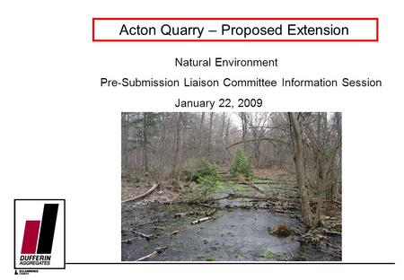 Acton Quarry – Proposed Extension Natural Environment Pre-Submission Liaison Committee Information Session January 22, 2009.