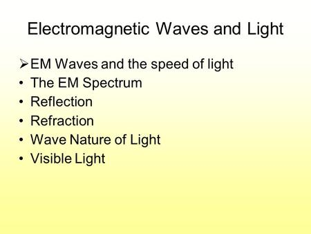 Electromagnetic Waves and Light EM Waves and the speed of light The EM Spectrum Reflection Refraction Wave Nature of Light Visible Light.