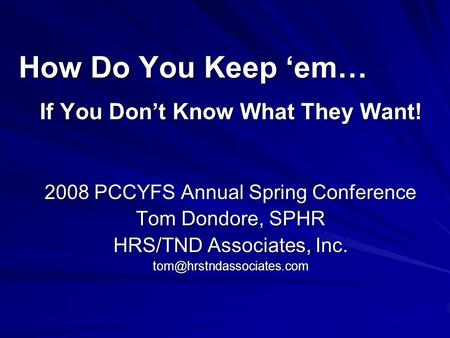How Do You Keep em… If You Dont Know What They Want! 2008 PCCYFS Annual Spring Conference Tom Dondore, SPHR HRS/TND Associates, Inc.