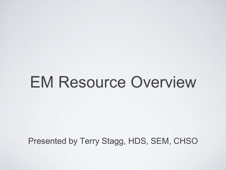EM Resource Overview Presented by Terry Stagg, HDS, SEM, CHSO.