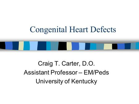 Congenital Heart Defects Craig T. Carter, D.O. Assistant Professor – EM/Peds University of Kentucky.