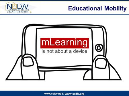 Www.usdla.org www.ndlw.org & Educational Mobility mLearning is not about a device.