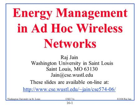 16-1 ©2006 Raj JainCSE574sWashington University in St. Louis Energy Management in Ad Hoc Wireless Networks Raj Jain Washington University in Saint Louis.