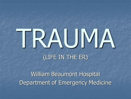 TRAUMA (LIFE IN THE ER) William Beaumont Hospital Department of Emergency Medicine.