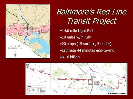 Baltimores Red Line Transit Project 14.6 mile Light Rail 10 miles w/in City 20 stops (15 surface, 5 under) Estimate 44 minutes end-to-end $1.6 billion.