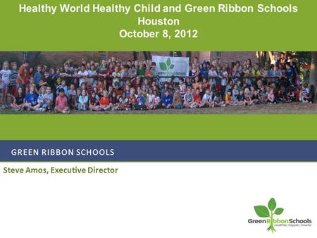 GREEN RIBBON SCHOOLS Steve Amos, Executive Director Healthy World Healthy Child and Green Ribbon Schools Houston October 8, 2012.