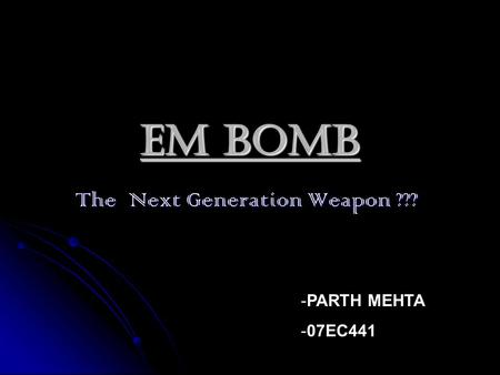 EM BOMB The Next Generation Weapon ??? The Next Generation Weapon ??? -PARTH MEHTA -07EC441.