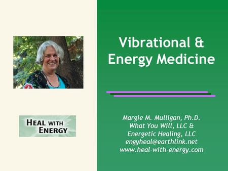 Vibrational & Energy Medicine Margie M. Mulligan, Ph.D. What You Will, LLC & Energetic Healing, LLC