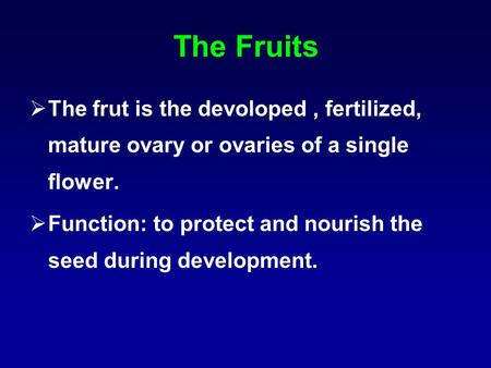 The Fruits The frut is the devoloped , fertilized, mature ovary or ovaries of a single flower. Function: to protect and nourish the seed during development.