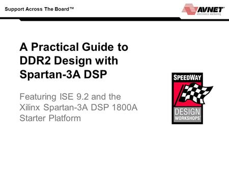 Support Across The Board A Practical Guide to DDR2 Design with Spartan-3A DSP Featuring ISE 9.2 and the Xilinx Spartan-3A DSP 1800A Starter Platform.