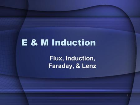 1 E & M Induction Flux, Induction, Faraday, & Lenz.