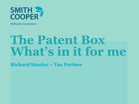 The Patent Box Whats in it for me Richard Stanley – Tax Partner.