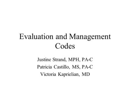 Evaluation and Management Codes Justine Strand, MPH, PA-C Patricia Castillo, MS, PA-C Victoria Kaprielian, MD.