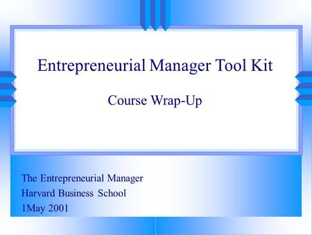Entrepreneurial Manager Tool Kit Course Wrap-Up The Entrepreneurial Manager Harvard Business School 1May 2001.