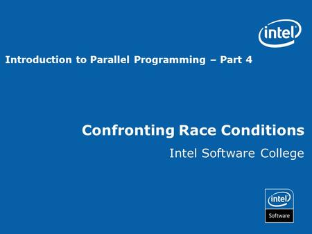 Confronting Race Conditions Intel Software College Introduction to Parallel Programming – Part 4.