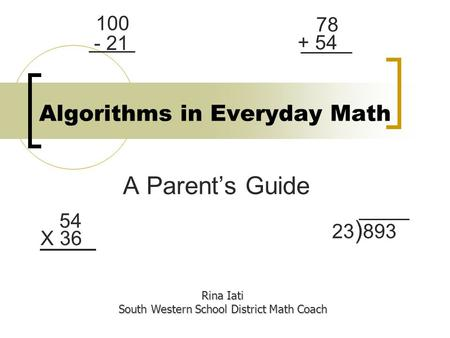 Algorithms in Everyday Math A Parents Guide Rina Iati South Western School District Math Coach 54 X 36 23 ) 893 78 + 54 100 - 21.