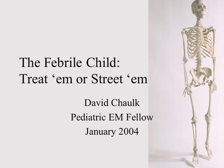 The Febrile Child: Treat em or Street em David Chaulk Pediatric EM Fellow January 2004.