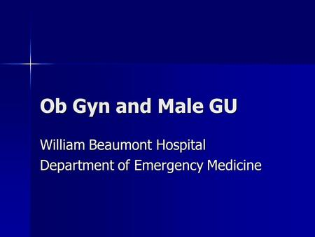 Ob Gyn and Male GU William Beaumont Hospital Department of Emergency Medicine.