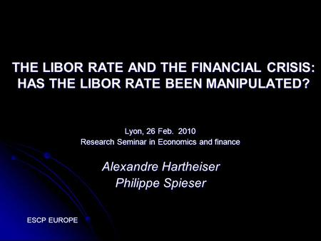 THE LIBOR RATE AND THE FINANCIAL CRISIS: HAS THE LIBOR RATE BEEN MANIPULATED? Lyon, 26 Feb. 2010 Research Seminar in Economics and finance Alexandre Hartheiser.