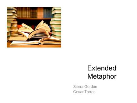 Extended Metaphor Sierra Gordon Cesar Torres Extended Metaphor \ex-sten- dəd me-tə- ˌ fr\ A metaphor that continues into the sentences that follow and.