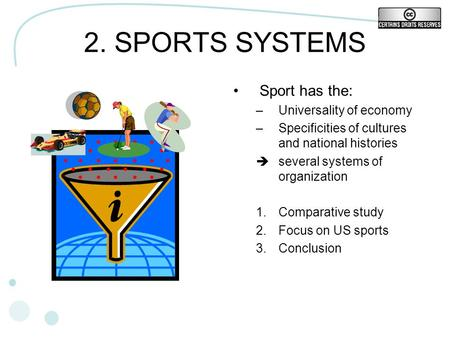 2. SPORTS SYSTEMS Sport has the: –Universality of economy –Specificities of cultures and national histories several systems of organization 1.Comparative.