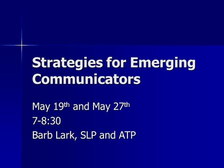 Strategies for Emerging Communicators May 19 th and May 27 th 7-8:30 Barb Lark, SLP and ATP.