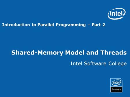 Shared-Memory Model and Threads Intel Software College Introduction to Parallel Programming – Part 2.