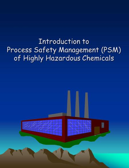Introduction to Process Safety Management (PSM) of Highly Hazardous Chemicals Aimed at preventing unwanted releases of hazardous chemicals especially into.