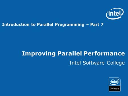 Improving Parallel Performance Intel Software College Introduction to Parallel Programming – Part 7.