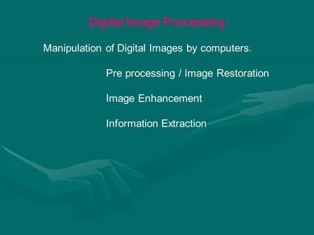 Digital Image Processing Manipulation of Digital Images by computers. Pre processing / Image Restoration Image Enhancement Information Extraction.