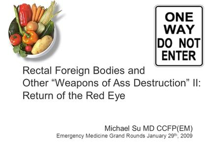 Michael Su MD CCFP(EM) Emergency Medicine Grand Rounds January 29 th, 2009 Rectal Foreign Bodies and Other Weapons of Ass Destruction II: Return of the.