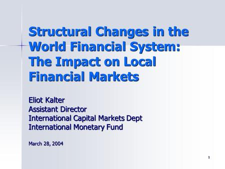 1 Structural Changes in the World Financial System: The Impact on Local Financial Markets Eliot Kalter Assistant Director International Capital Markets.