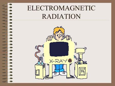 ELECTROMAGNETIC RADIATION. NOVEMBER 8, 1895 ROENTGEN DISCOVERED X-RAYS IN HIS LAB IN WURZBURG GERMANY.