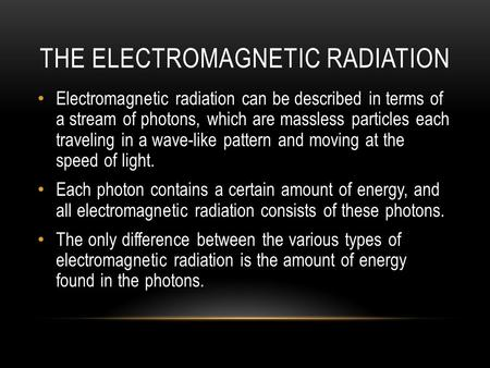 THE ELECTROMAGNETIC RADIATION Electromagnetic radiation can be described in terms of a stream of photons, which are massless particles each traveling in.