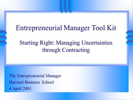 The Entrepreneurial Manager Harvard Business School 4 April 2001 Entrepreneurial Manager Tool Kit Starting Right: Managing Uncertainties through Contracting.