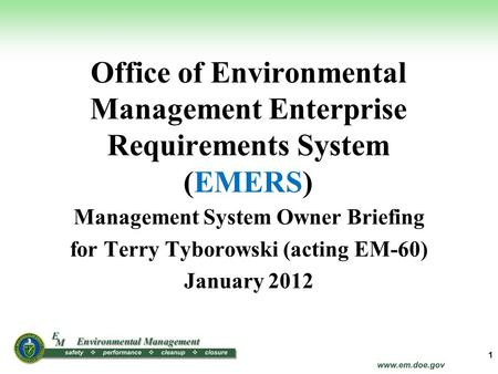 Office of Environmental Management Enterprise Requirements System (EMERS) Management System Owner Briefing for Terry Tyborowski (acting EM-60) January.