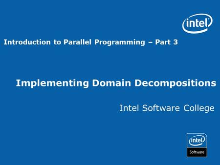 Implementing Domain Decompositions Intel Software College Introduction to Parallel Programming – Part 3.
