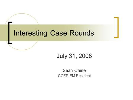Interesting Case Rounds July 31, 2008 Sean Caine CCFP-EM Resident.