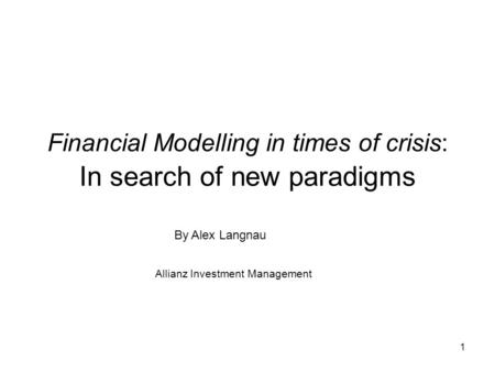 1 Financial Modelling in times of crisis: In search of new paradigms By Alex Langnau Allianz Investment Management.