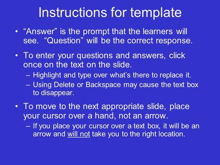 Instructions for template Answer is the prompt that the learners will see. Question will be the correct response. To enter your questions and answers,