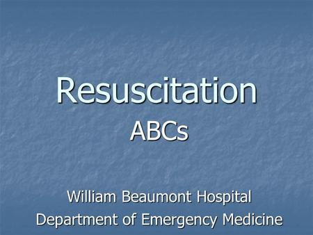 Resuscitation ABCs William Beaumont Hospital Department of Emergency Medicine.