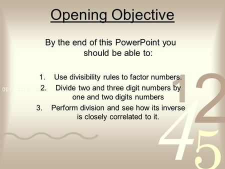 Opening Objective By the end of this PowerPoint you should be able to: 1.Use divisibility rules to factor numbers. 2.Divide two and three digit numbers.