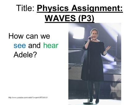 How can we see and hear Adele?  Title: Physics Assignment: WAVES (P3)