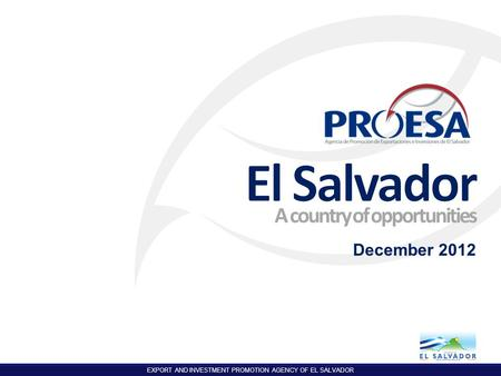 EXPORT AND INVESTMENT PROMOTION AGENCY OF EL SALVADOR 1 A country of opportunities December 2012.
